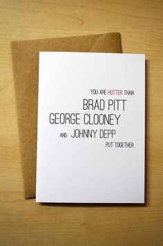 """Funny Love Card. Valentine's Day Card. """"You are hotter than Brad Pitt George Clooney and Johnny Depp put together."""" Found on etsy, 3.25 euros"""