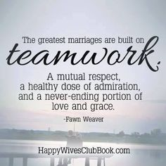 """""""The greatest marriages are built on teamwork. A mutual respect, a healthy dose of admiration, and a never-ending portion of love and grace."""" -Fawn Weaver"""