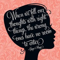 When we fill our thoughts with right things, the wrong ones have no room to enter. - Joyce Meyer
