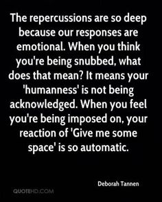Deborah Tannen - The repercussions are so deep because our responses are emotional. When you think you're being snubbed, what does that mean? It means your 'humanness' is not being acknowledged. When you feel you're being imposed on, your reaction of 'Give me some space' is so automatic.