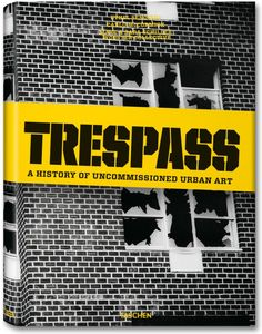 Trespass. A History of Uncommissioned Urban Art. TASCHEN Books