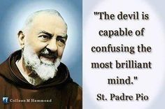 """The devil is capable of confusing the most brilliant mind"".  St. Padre Pio"