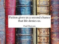 """""""Fiction gives us a second chance that life denies us.""""- Paul Theroux"""