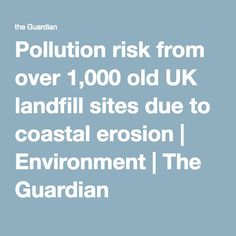 Pollution risk from over 1,000 old UK landfill sites due to coastal erosion | Environment | The Guardian