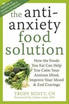 Anti-Anxiety Food Solution : How the Foods You Eat Can Help You Calm Your Anxious Mind, Improve Your Mood, and End Cravings