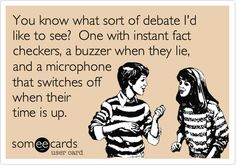 You know what sort of debate I'd like to see? One with instant fact checkers, a buzzer when they lie, and a microphone that switches off when their time is up.