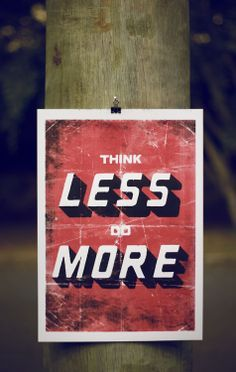 """""""Be inspired and you shall inspire."""" ~ JD  A common saying says: Less is more....  4 simple words that can make a huge change in your life  """"Think less do more"""""""