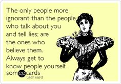 The only people more ignorant than the people who talk about you and tell lies; are the ones who believe them. Always get to know people yourself.