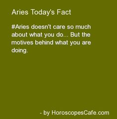 Aries doesn't care so much about what you do... but the motives behind what you are doing