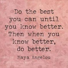 maya angelou inspirational quotes: Do the best you can until you know better. Then when you know better do better. Maya Angelou Inspirational Quotes, Maya Angelou Quotes, Motivational Quotes, The Words, Cool Words, Insightful Quotes, Quotable Quotes, Great Quotes, Quotes To Live By