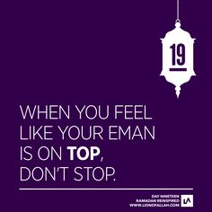 Ramadan Reinspired: Day Nineteen Don't ever think that you have reached the peak of your eman because once you let the thought cross your head, you stop striving for it and your downfall begins. Your...