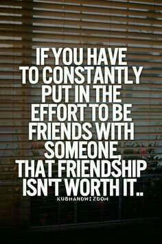 ~ If you have to constantly put in effort to be friends with someone, that friendship isn't worth it~