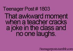Leading to another awkward moment when I feel bad that no one laughs at the teachers joke so I laugh and everyone stares at me.