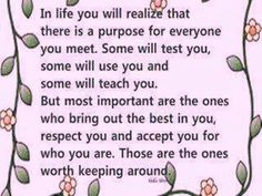 in life you will realize that there is a purpose for everyone you meet. some will test you, some will use you, and some will teach you. but most important are the ones who bring out the best in you, respect you, and accept you for who you are. those are the ones worth keeping around.