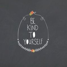 be kind to yourself :)