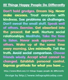 22 Things Happy People Do Differently . . . Don't hold grudges. Dream big. Never make excuses. Treat everyone with kindness. See problems as challenges. #thebucketlistlife