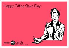 Happy Office Slave Day.