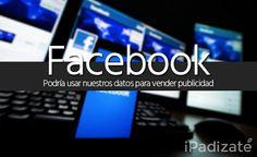 Facebook Usará Nuestros Datos para Vender Publicidad a Terceros