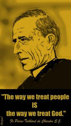 "Fr. Pierre Teilhard de Chardin, S.J .- ""The way we treat people is the way we treat God.."" ~ Anastpaul"
