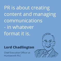 """""""PR is about creating content and managing communications - in whatever format it is."""" — Lord Chadlington"""