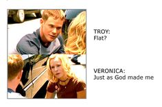 Troy: Flat?  Veronica: Just as God made me.