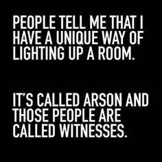 People tell me that I have a unique way of lighting up a room. It's called arson and those people are called witnesses. #humor