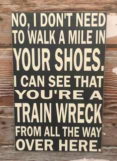 No, I Don't Need To Walk A Mile In Your Shoes.  I Can See That You're A Train Wreck From All The Way Over Here.  Wood Sign  Funny Sign