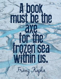 "#Bookquote: ""A book must be the axe for the frozen sea within us."" - Franz Kafka #quotes"