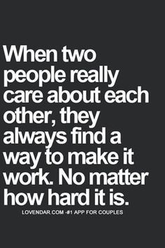 When two people really care about each other, they always find a way to make it work. No matter how hard it its.