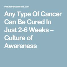 Any Type Of Cancer Can Be Cured In Just 2-6 Weeks – Culture of Awareness