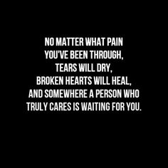 No matter what pain you've been through, tears will dry, broken hearts will heal, and somewhere a person who truly cares is waiting for you.