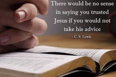 There would be no sense in saying you trusted Jesus if you would not take his advice.. C.S Lewis