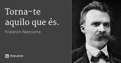 Torna-te aquilo que és. — Friedrich Nietzsche …