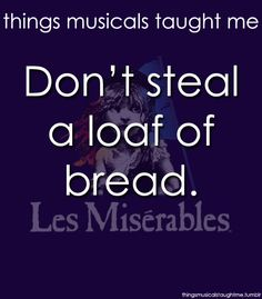 The big moral of Les Miserables lol. It was just amazing beyond life