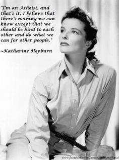 "I'm an atheist, and that's it. I believe that there's nothing we can know except that we should be kind to each other and do what we can for other people."" -Katharine Hepburn."