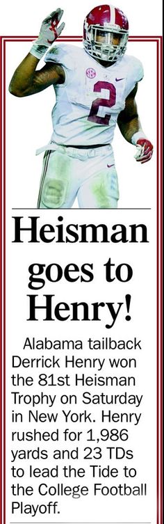Derrick Henry is an American football running back for the Alabama Crimson Tide. He holds the high school football record for career rushing yards and on December 5, 2015 he broke Hershel Walker's single season rushing yards record in the SEC. He won the Doak Walker Award, the Walter Camp Award and the Heisman Trophy in 2015.
