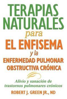 Terapias Naturales Para El Enfisema Y La Enfermedad Pulmonar Obstructiva Cronica: Alivio Y Sanacion De Trastornos...