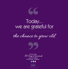 Today, we are grateful for the chance to grow old. #LH30Days #Gratitude