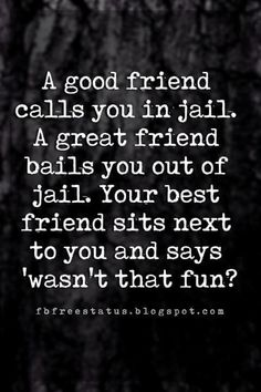 funny friendship quotes and sayings, A good friend calls you in jail. A great friend bails you out of jail. Your best friend sits next to you and says 'wasn't that fun?