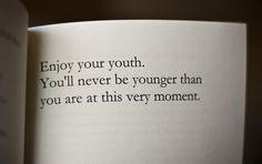 Sose leszel már fiatalabb, mint amilyen fiatal épp most vagy!  Élvezd! :)