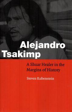 Alejandro Tsakimp : a Shuar healer in the margins of history / Steven Rubenstein.(University of Nebraska Press, 2002) / F 3722.1.J5 R91