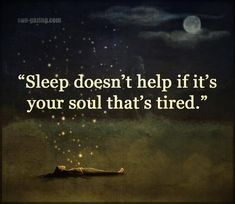 Sleep doesn't help if it's your soul that's tired. Sleep doesn't help if it's your soul that's tired. True Quotes, Great Quotes, Quotes To Live By, Motivational Quotes, Inspirational Quotes, Can't Sleep Quotes, Quotes Quotes, Sleeping Quotes, Yoga Quotes