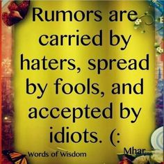 STOP ALL RUMORS,  THEY ARE HURTFUL AND PAINFUL TO WHOM THE RUMOR IS ABOUT...........TELL THE TRUTH AND NOBODYS FEELINGS GET HURT. NO MORE RUMORS.