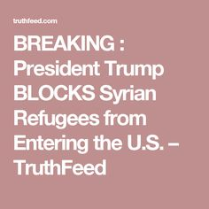 BREAKING : President Trump BLOCKS Syrian Refugees from Entering the U.S. – TruthFeed