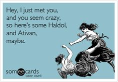 Hey, I just met you, and you seem crazy, so here's some Haldol, and Ativan, maybe.
