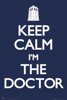 Keep calm I'm the doctor....You're the doctor?? Doctor who (said with my deepest british accent)