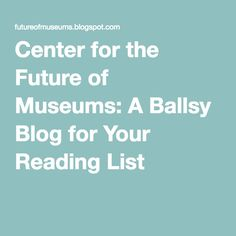 Center for the Future of Museums: A Ballsy Blog for Your Reading List
