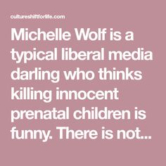 Michelle Wolf is a typical liberal media darling who thinks killing innocent prenatal children is funny. There is nothing in this world even remotely funny about ripping a living baby out of the safety of their mother's womb for the sole purpose of ending their life.