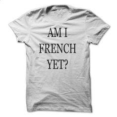 Am I French Yet? - T-shirt - #fashion tee #tshirt decorating. BUY NOW => https://www.sunfrog.com/Political/Am-I-French-Yet--T-shirt.html?68278