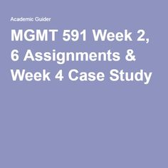 MGMT 591 Week 2, 6 Assignments & Week 4 Case Study.